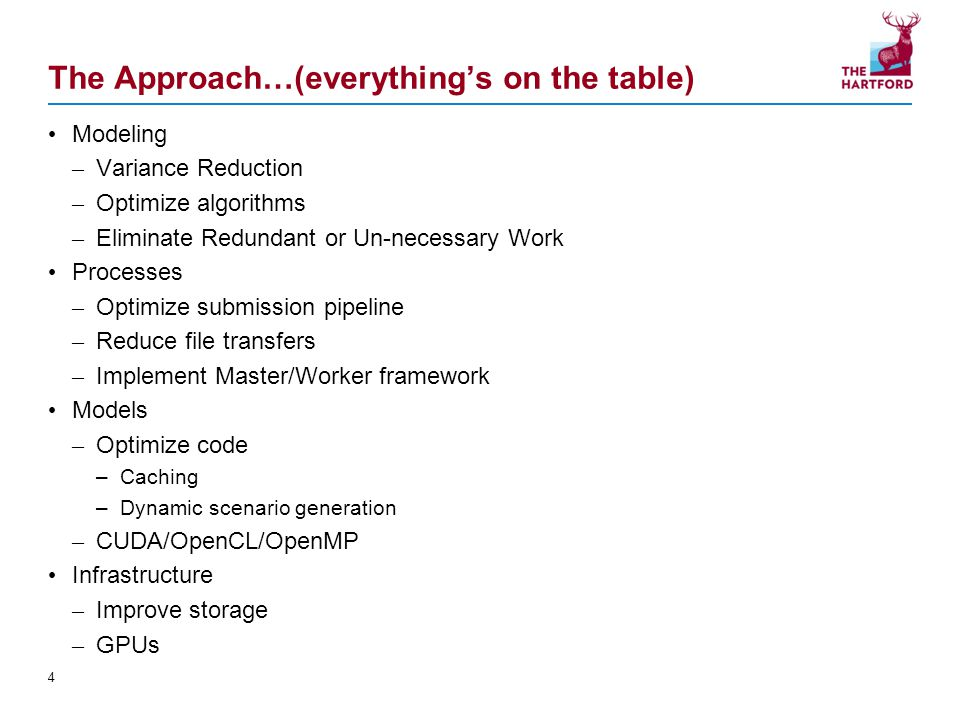 The Approach…(everything's on the table) Modeling – Variance Reduction – Optimize algorithms – Eliminate Redundant or Un-necessary Work Processes – Optimize submission pipeline – Reduce file transfers – Implement Master/Worker framework Models – Optimize code –Caching –Dynamic scenario generation – CUDA/OpenCL/OpenMP Infrastructure – Improve storage – GPUs 4