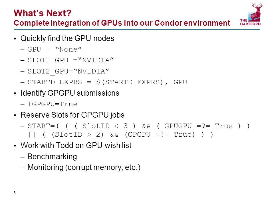 "What's Next? Complete integration of GPUs into our Condor environment Quickly find the GPU nodes – GPU = ""None"" – SLOT1_GPU =""NVIDIA"" – SLOT2_GPU=""NVI"