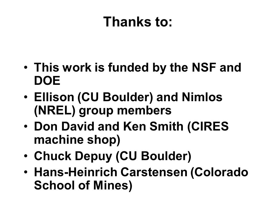 This work is funded by the NSF and DOE Ellison (CU Boulder) and Nimlos (NREL) group members Don David and Ken Smith (CIRES machine shop) Chuck Depuy (CU Boulder) Hans-Heinrich Carstensen (Colorado School of Mines) Thanks to: