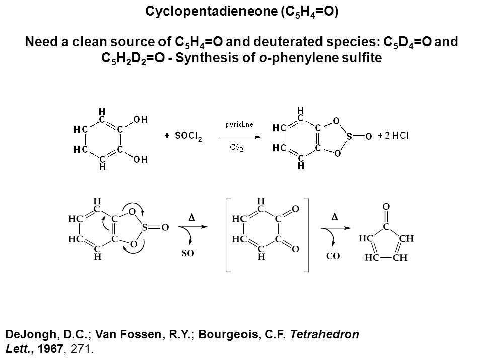 Cyclopentadieneone (C 5 H 4 =O) Need a clean source of C 5 H 4 =O and deuterated species: C 5 D 4 =O and C 5 H 2 D 2 =O - Synthesis of o-phenylene sulfite DeJongh, D.C.; Van Fossen, R.Y.; Bourgeois, C.F.