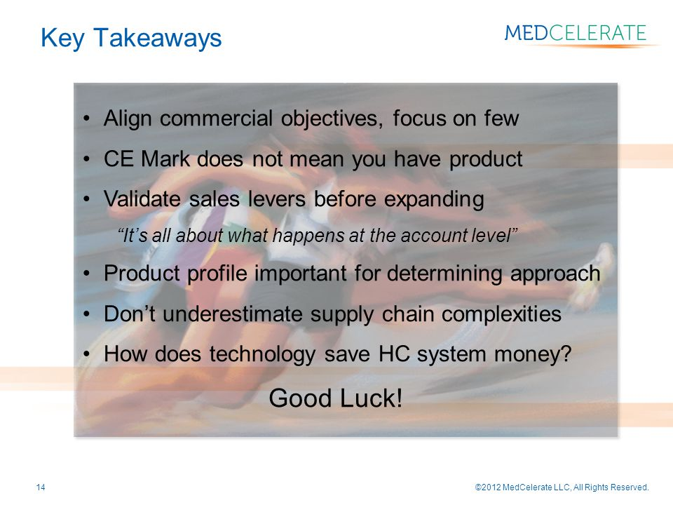 ©2012 MedCelerate LLC, All Rights Reserved.14 Align commercial objectives, focus on few CE Mark does not mean you have product Validate sales levers before expanding It's all about what happens at the account level Product profile important for determining approach Don't underestimate supply chain complexities How does technology save HC system money.