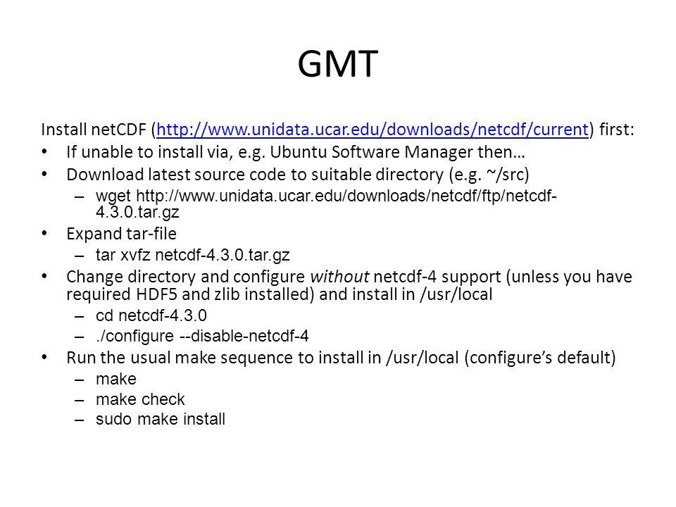 GMT Install netCDF (http://www.unidata.ucar.edu/downloads/netcdf/current) first:http://www.unidata.ucar.edu/downloads/netcdf/current If unable to inst