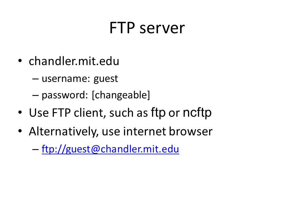 FTP server chandler.mit.edu – username: guest – password: [changeable] Use FTP client, such as ftp or ncftp Alternatively, use internet browser – ftp: