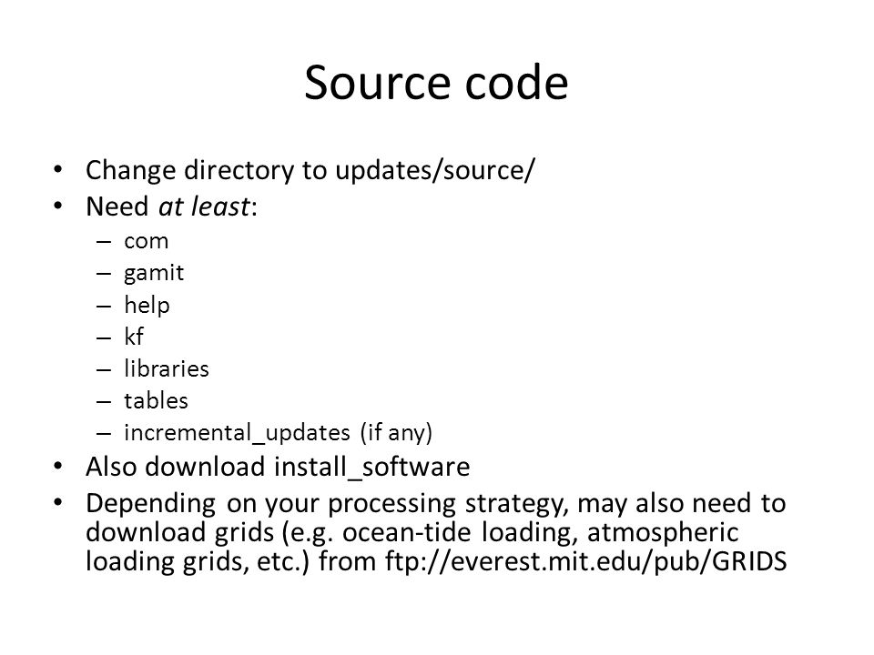 Source code Change directory to updates/source/ Need at least: – com – gamit – help – kf – libraries – tables – incremental_updates (if any) Also down
