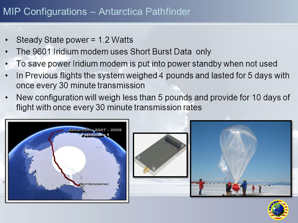 MIP Configurations – Antarctica Pathfinder Steady State power = 1.2 Watts The 9601 Iridium modem uses Short Burst Data only To save power Iridium modem is put into power standby when not used In Previous flights the system weighed 4 pounds and lasted for 5 days with once every 30 minute transmission New configuration will weigh less than 5 pounds and provide for 10 days of flight with once every 30 minute transmission rates