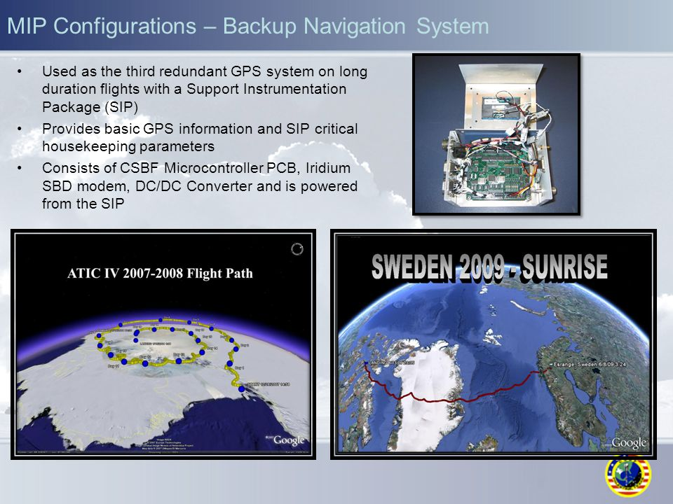 MIP Configurations – Backup Navigation System Used as the third redundant GPS system on long duration flights with a Support Instrumentation Package (SIP) Provides basic GPS information and SIP critical housekeeping parameters Consists of CSBF Microcontroller PCB, Iridium SBD modem, DC/DC Converter and is powered from the SIP
