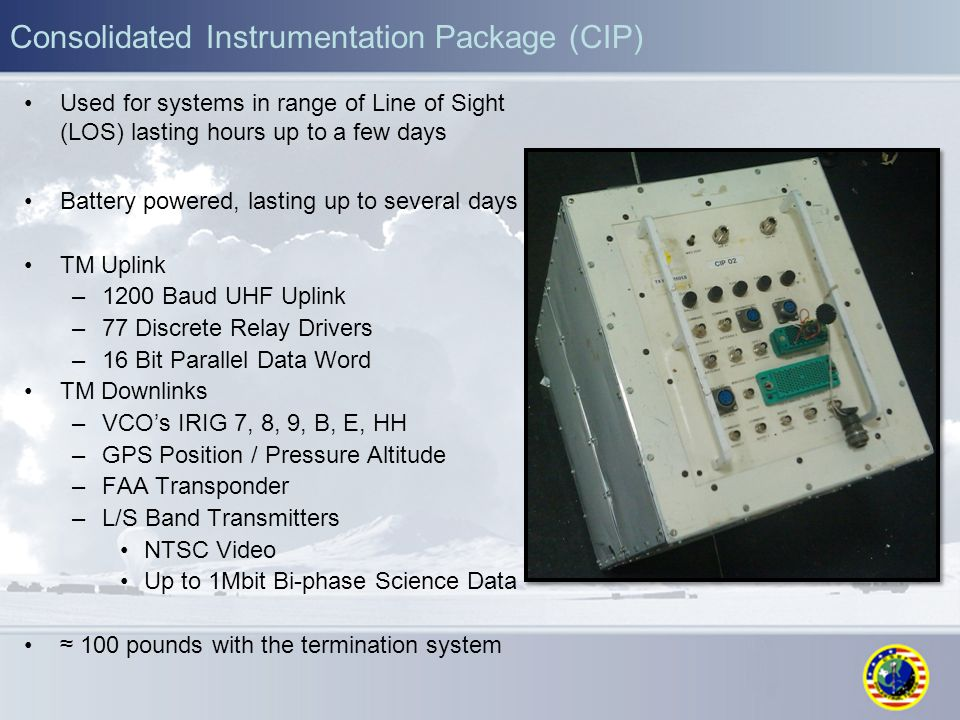 Consolidated Instrumentation Package (CIP) Used for systems in range of Line of Sight (LOS) lasting hours up to a few days Battery powered, lasting up to several days TM Uplink –1200 Baud UHF Uplink –77 Discrete Relay Drivers –16 Bit Parallel Data Word TM Downlinks –VCO's IRIG 7, 8, 9, B, E, HH –GPS Position / Pressure Altitude –FAA Transponder –L/S Band Transmitters NTSC Video Up to 1Mbit Bi-phase Science Data ≈ 100 pounds with the termination system
