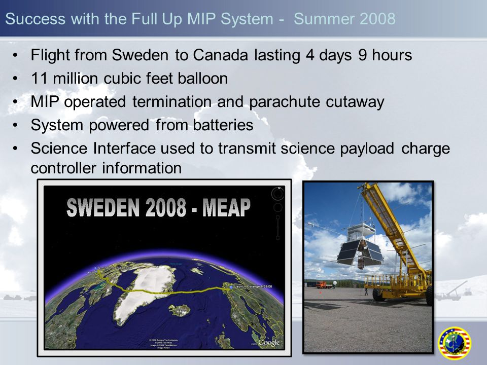 Success with the Full Up MIP System - Summer 2008 Flight from Sweden to Canada lasting 4 days 9 hours 11 million cubic feet balloon MIP operated termination and parachute cutaway System powered from batteries Science Interface used to transmit science payload charge controller information