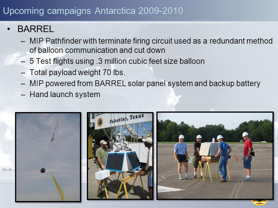 Upcoming campaigns Antarctica 2009-2010 BARREL –MIP Pathfinder with terminate firing circuit used as a redundant method of balloon communication and cut down –5 Test flights using.3 million cubic feet size balloon –Total payload weight 70 lbs.