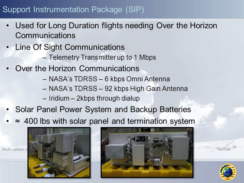 Support Instrumentation Package (SIP) Used for Long Duration flights needing Over the Horizon Communications Line Of Sight Communications –Telemetry Transmitter up to 1 Mbps Over the Horizon Communications –NASA's TDRSS – 6 kbps Omni Antenna –NASA's TDRSS – 92 kbps High Gain Antenna –Iridium – 2kbps through dialup Solar Panel Power System and Backup Batteries ≈ 400 lbs with solar panel and termination system