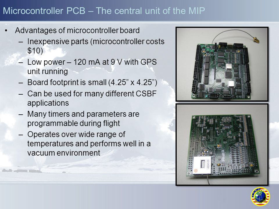 Microcontroller PCB – The central unit of the MIP Advantages of microcontroller board –Inexpensive parts (microcontroller costs $10) –Low power – 120 mA at 9 V with GPS unit running –Board footprint is small (4.25 x 4.25 ) –Can be used for many different CSBF applications –Many timers and parameters are programmable during flight –Operates over wide range of temperatures and performs well in a vacuum environment