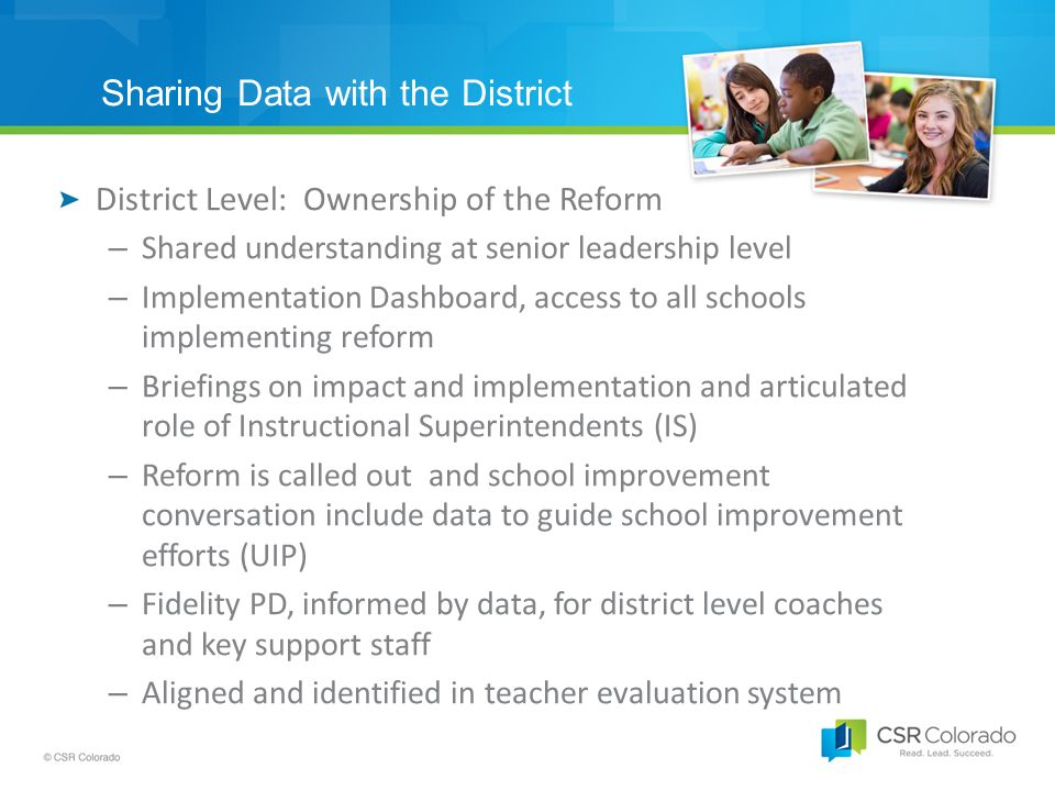 Sharing Data with the District District Level: Ownership of the Reform – Shared understanding at senior leadership level – Implementation Dashboard, access to all schools implementing reform – Briefings on impact and implementation and articulated role of Instructional Superintendents (IS) – Reform is called out and school improvement conversation include data to guide school improvement efforts (UIP) – Fidelity PD, informed by data, for district level coaches and key support staff – Aligned and identified in teacher evaluation system