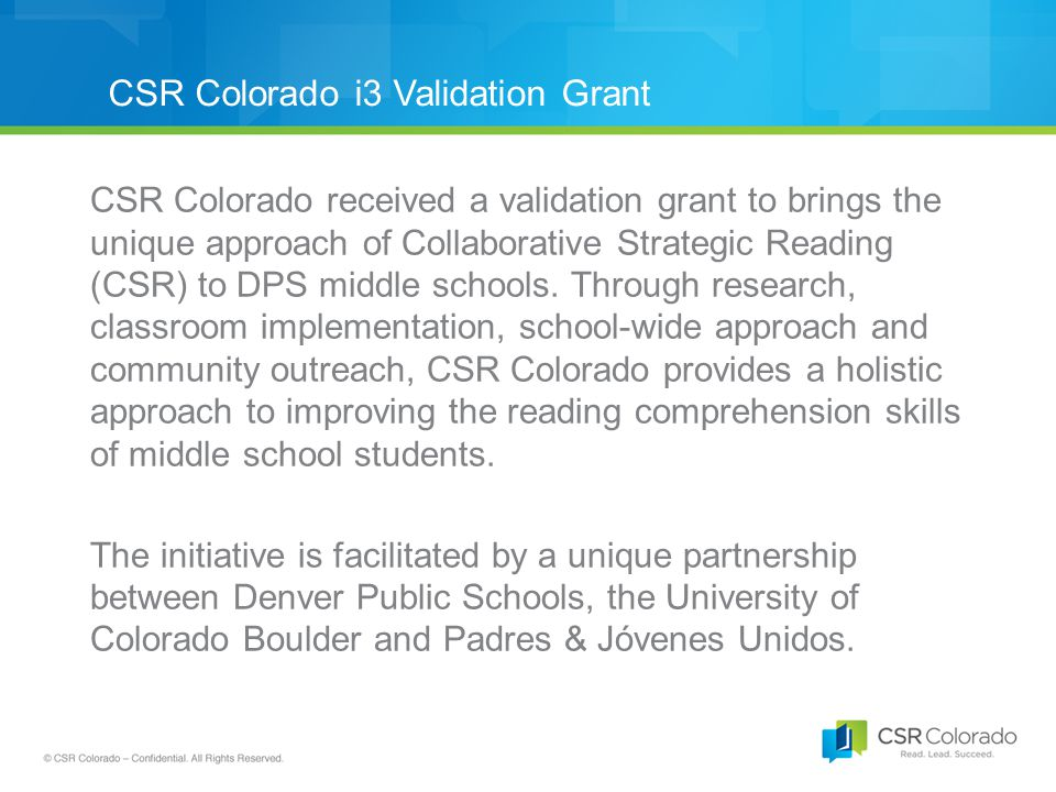 CSR Colorado i3 Validation Grant CSR Colorado received a validation grant to brings the unique approach of Collaborative Strategic Reading (CSR) to DPS middle schools.
