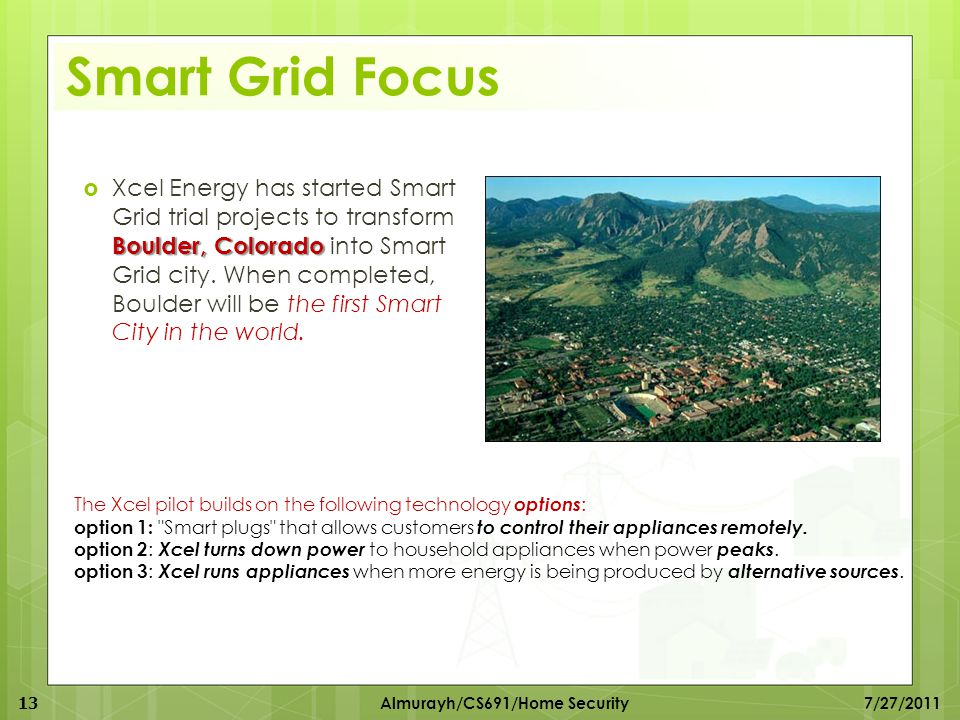 Smart Grid Focus Boulder, Colorado  Xcel Energy has started Smart Grid trial projects to transform Boulder, Colorado into Smart Grid city. When compl
