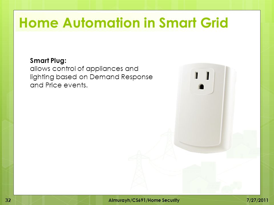 Smart Plug: allows control of appliances and lighting based on Demand Response and Price events. Home Automation in Smart Grid 32 Almurayh/CS691/Home