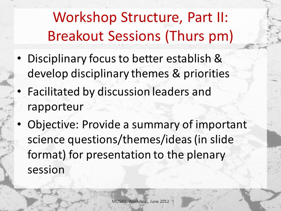 Workshop Structure, Part II: Breakout Sessions (Thurs pm) Disciplinary focus to better establish & develop disciplinary themes & priorities Facilitated by discussion leaders and rapporteur Objective: Provide a summary of important science questions/themes/ideas (in slide format) for presentation to the plenary session MOSAiC Workshop, June 2012