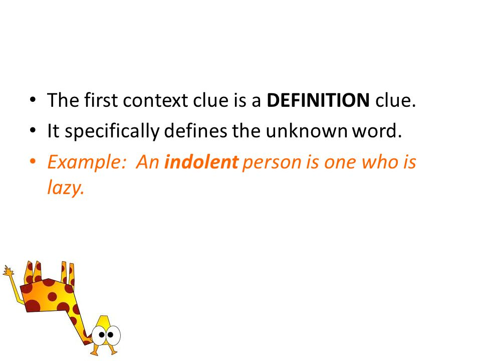 The first context clue is a DEFINITION clue. It specifically defines the unknown word. Example: An indolent person is one who is lazy.