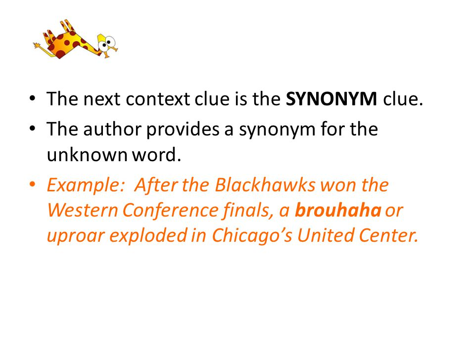 The next context clue is the SYNONYM clue. The author provides a synonym for the unknown word. Example: After the Blackhawks won the Western Conferenc