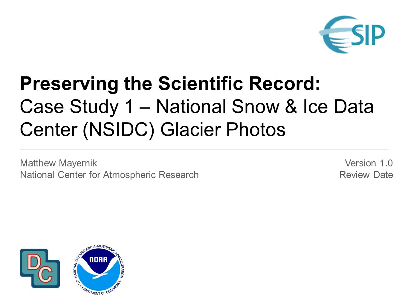 Preserving the Scientific Record: Case Study 1 – National Snow & Ice Data Center (NSIDC) Glacier Photos Matthew Mayernik National Center for Atmospheric Research Version 1.0 Review Date
