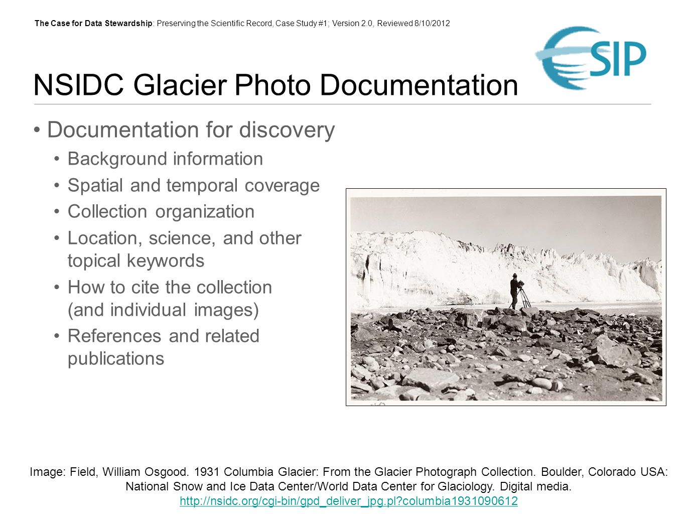 The Case for Data Stewardship: Preserving the Scientific Record, Case Study #1; Version 2.0, Reviewed 8/10/2012 NSIDC Glacier Photo Documentation Documentation for discovery Background information Spatial and temporal coverage Collection organization Location, science, and other topical keywords How to cite the collection (and individual images) References and related publications Image: Field, William Osgood.