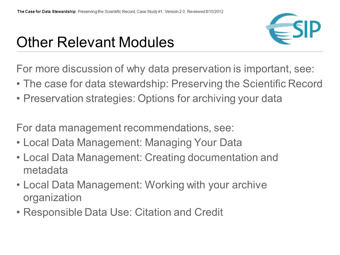 The Case for Data Stewardship: Preserving the Scientific Record, Case Study #1; Version 2.0, Reviewed 8/10/2012 Other Relevant Modules For more discussion of why data preservation is important, see: The case for data stewardship: Preserving the Scientific Record Preservation strategies: Options for archiving your data For data management recommendations, see: Local Data Management: Managing Your Data Local Data Management: Creating documentation and metadata Local Data Management: Working with your archive organization Responsible Data Use: Citation and Credit