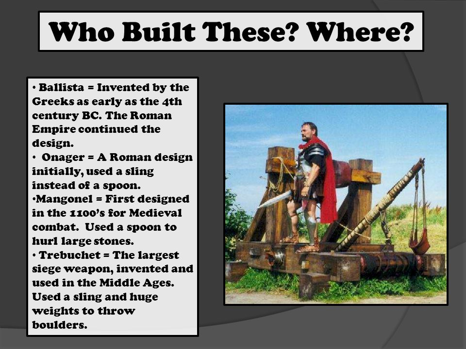 Who Built These. Where. Ballista = Invented by the Greeks as early as the 4th century BC.
