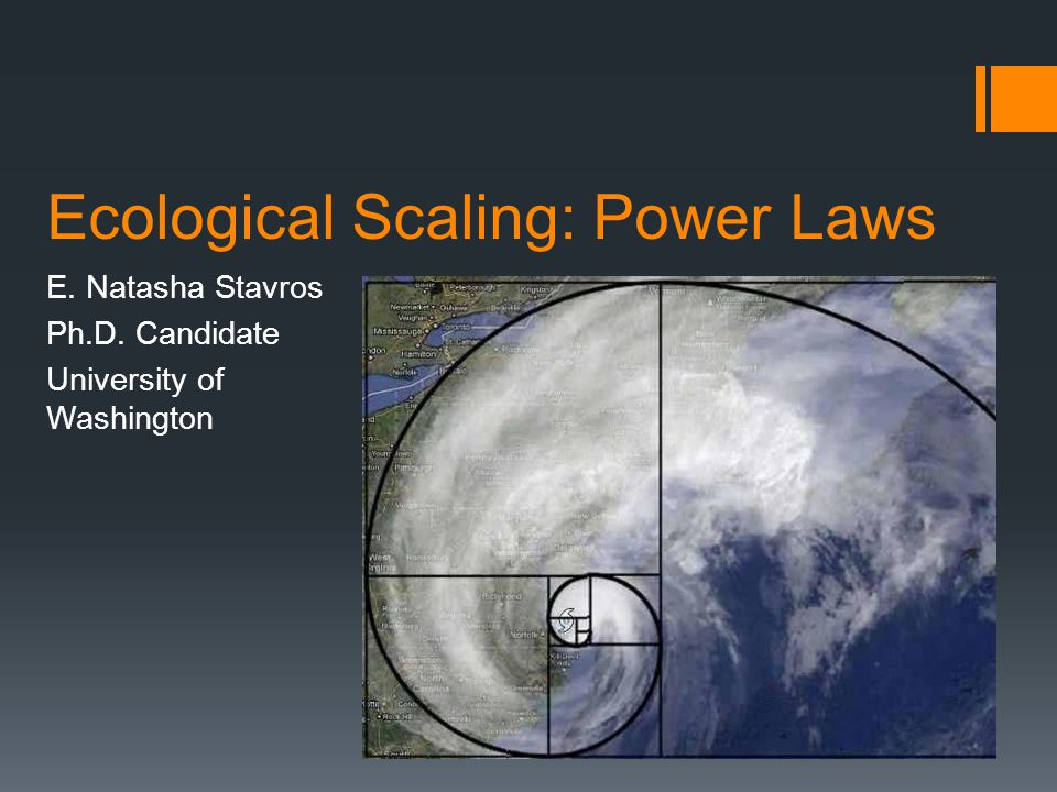 Ecological Scaling: Power Laws E. Natasha Stavros Ph.D. Candidate University of Washington