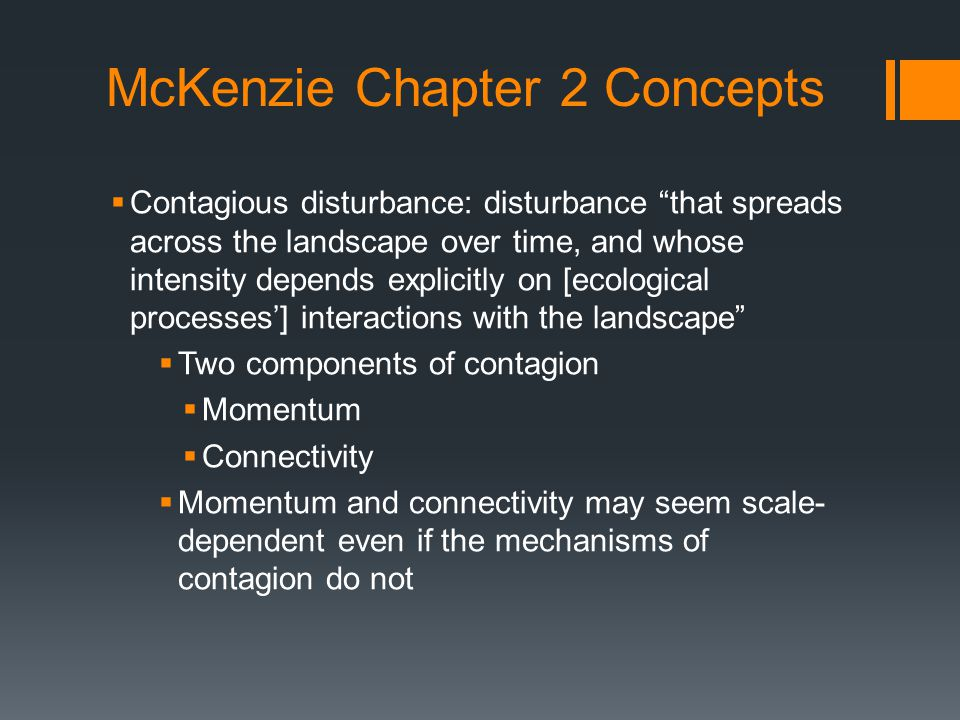McKenzie Chapter 2 Concepts  Contagious disturbance: disturbance that spreads across the landscape over time, and whose intensity depends explicitly on [ecological processes'] interactions with the landscape  Two components of contagion  Momentum  Connectivity  Momentum and connectivity may seem scale- dependent even if the mechanisms of contagion do not