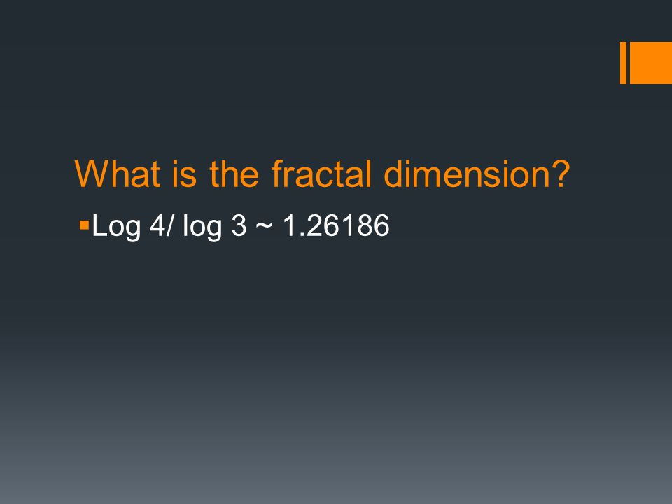 What is the fractal dimension  Log 4/ log 3 ~ 1.26186