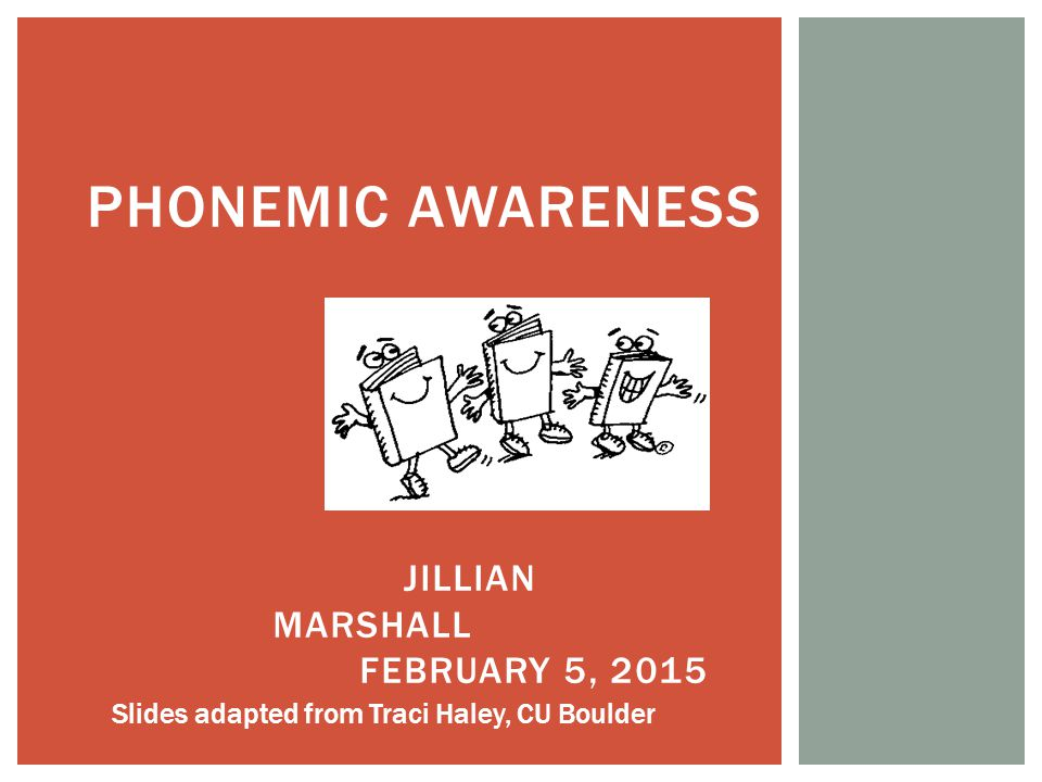 PHONEMIC AWARENESS JILLIAN MARSHALL FEBRUARY 5, 2015 Slides adapted from Traci Haley, CU Boulder