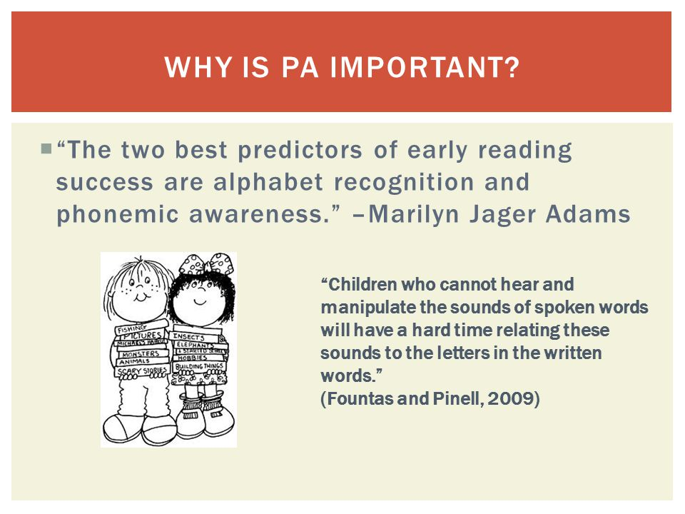 " ""The two best predictors of early reading success are alphabet recognition and phonemic awareness."" –Marilyn Jager Adams WHY IS PA IMPORTANT? ""Child"