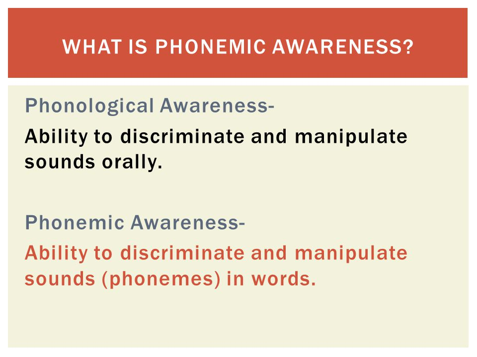 Phonological Awareness- Ability to discriminate and manipulate sounds orally. Phonemic Awareness- Ability to discriminate and manipulate sounds (phone