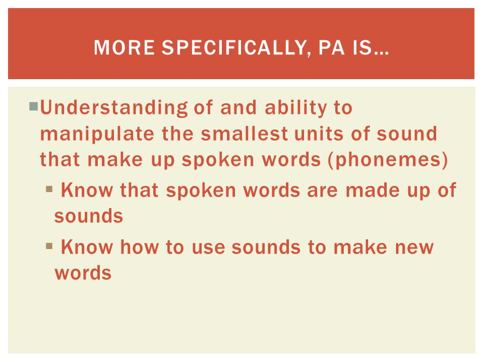  Understanding of and ability to manipulate the smallest units of sound that make up spoken words (phonemes)  Know that spoken words are made up of