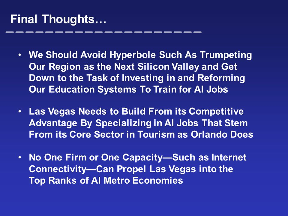 Final Thoughts… We Should Avoid Hyperbole Such As Trumpeting Our Region as the Next Silicon Valley and Get Down to the Task of Investing in and Reforming Our Education Systems To Train for AI Jobs Las Vegas Needs to Build From its Competitive Advantage By Specializing in AI Jobs That Stem From its Core Sector in Tourism as Orlando Does No One Firm or One Capacity—Such as Internet Connectivity—Can Propel Las Vegas into the Top Ranks of AI Metro Economies