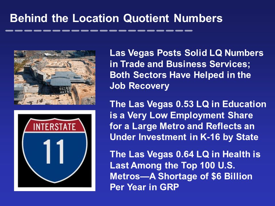 Behind the Location Quotient Numbers Las Vegas Posts Solid LQ Numbers in Trade and Business Services; Both Sectors Have Helped in the Job Recovery The Las Vegas 0.53 LQ in Education is a Very Low Employment Share for a Large Metro and Reflects an Under Investment in K-16 by State The Las Vegas 0.64 LQ in Health is Last Among the Top 100 U.S.