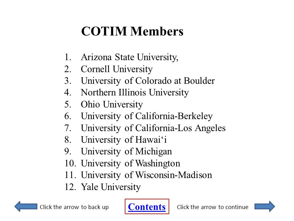 COTIM Members 1.Arizona State University, 2.Cornell University 3.University of Colorado at Boulder 4.Northern Illinois University 5.Ohio University 6.University of California-Berkeley 7.University of California-Los Angeles 8.University of Hawai'i 9.University of Michigan 10.University of Washington 11.University of Wisconsin-Madison 12.Yale University Contents Click the arrow to back upClick the arrow to continue