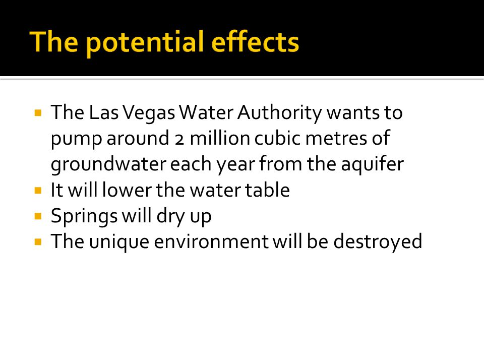  The Las Vegas Water Authority wants to pump around 2 million cubic metres of groundwater each year from the aquifer  It will lower the water table  Springs will dry up  The unique environment will be destroyed