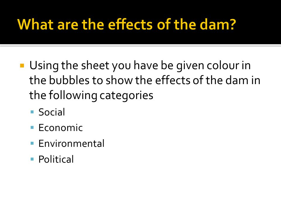  Using the sheet you have be given colour in the bubbles to show the effects of the dam in the following categories  Social  Economic  Environmental  Political
