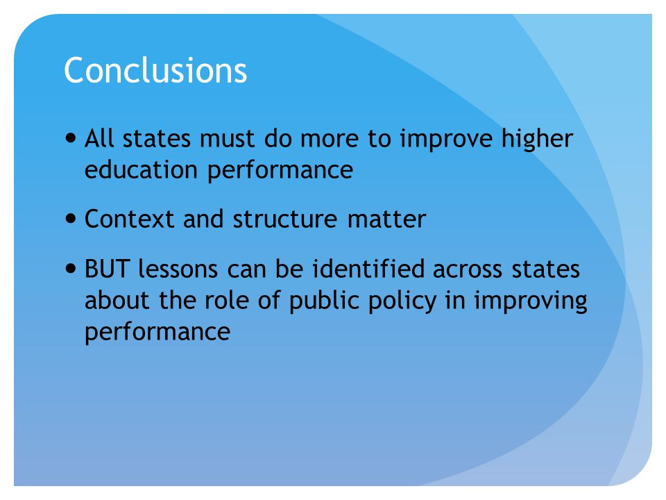 Conclusions All states must do more to improve higher education performance Context and structure matter BUT lessons can be identified across states a