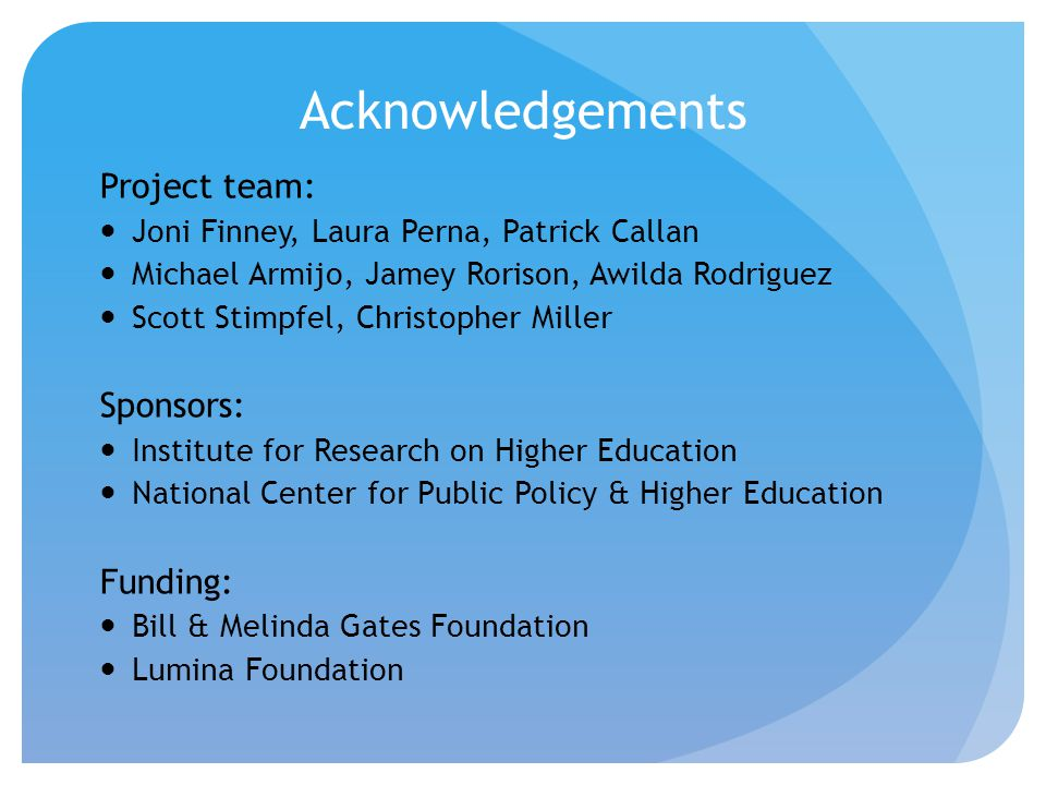 Acknowledgements Project team: Joni Finney, Laura Perna, Patrick Callan Michael Armijo, Jamey Rorison, Awilda Rodriguez Scott Stimpfel, Christopher Miller Sponsors: Institute for Research on Higher Education National Center for Public Policy & Higher Education Funding: Bill & Melinda Gates Foundation Lumina Foundation