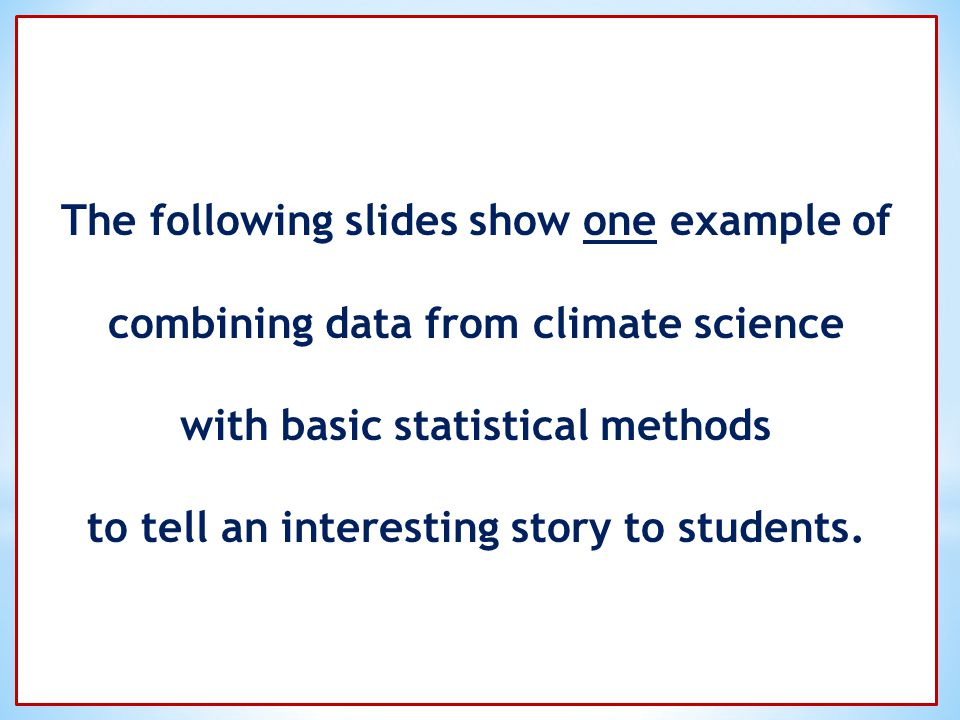 The following slides show one example of combining data from climate science with basic statistical methods to tell an interesting story to students.