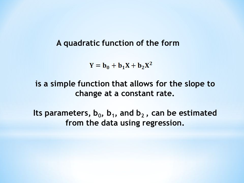 A quadratic function of the form is a simple function that allows for the slope to change at a constant rate. Its parameters, b 0, b 1, and b 2, can b