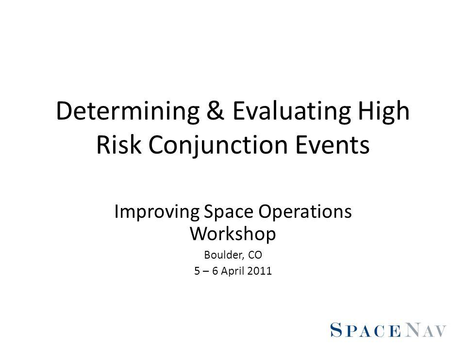 Determining & Evaluating High Risk Conjunction Events Improving Space Operations Workshop Boulder, CO 5 – 6 April 2011