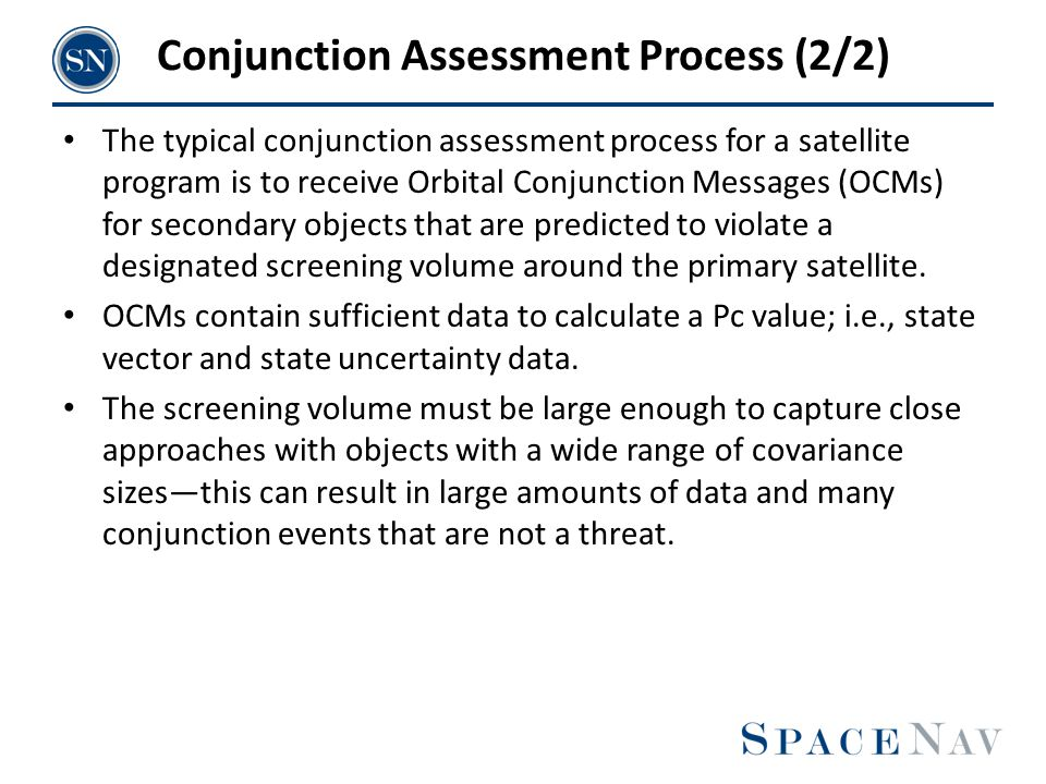 Conjunction Assessment Process (2/2) The typical conjunction assessment process for a satellite program is to receive Orbital Conjunction Messages (OC