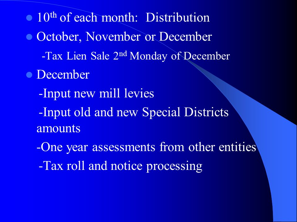 10 th of each month: Distribution October, November or December -Tax Lien Sale 2 nd Monday of December December -Input new mill levies -Input old and new Special Districts amounts -One year assessments from other entities -Tax roll and notice processing