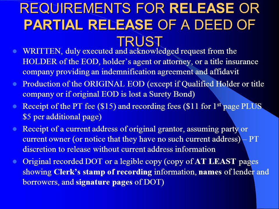 REQUIREMENTS FOR RELEASE OR PARTIAL RELEASE OF A DEED OF TRUST WRITTEN, duly executed and acknowledged request from the HOLDER of the EOD, holder's agent or attorney, or a title insurance company providing an indemnification agreement and affidavit Production of the ORIGINAL EOD (except if Qualified Holder or title company or if original EOD is lost a Surety Bond) Receipt of the PT fee ($15) and recording fees ($11 for 1 st page PLUS $5 per additional page) Receipt of a current address of original grantor, assuming party or current owner (or notice that they have no such current address) – PT discretion to release without current address information Original recorded DOT or a legible copy (copy of AT LEAST pages showing Clerk's stamp of recording information, names of lender and borrowers, and signature pages of DOT)
