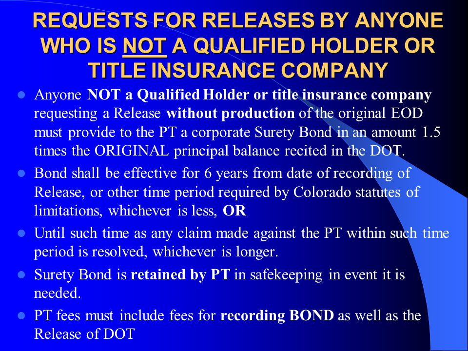 REQUESTS FOR RELEASES BY ANYONE WHO IS NOT A QUALIFIED HOLDER OR TITLE INSURANCE COMPANY Anyone NOT a Qualified Holder or title insurance company requesting a Release without production of the original EOD must provide to the PT a corporate Surety Bond in an amount 1.5 times the ORIGINAL principal balance recited in the DOT.