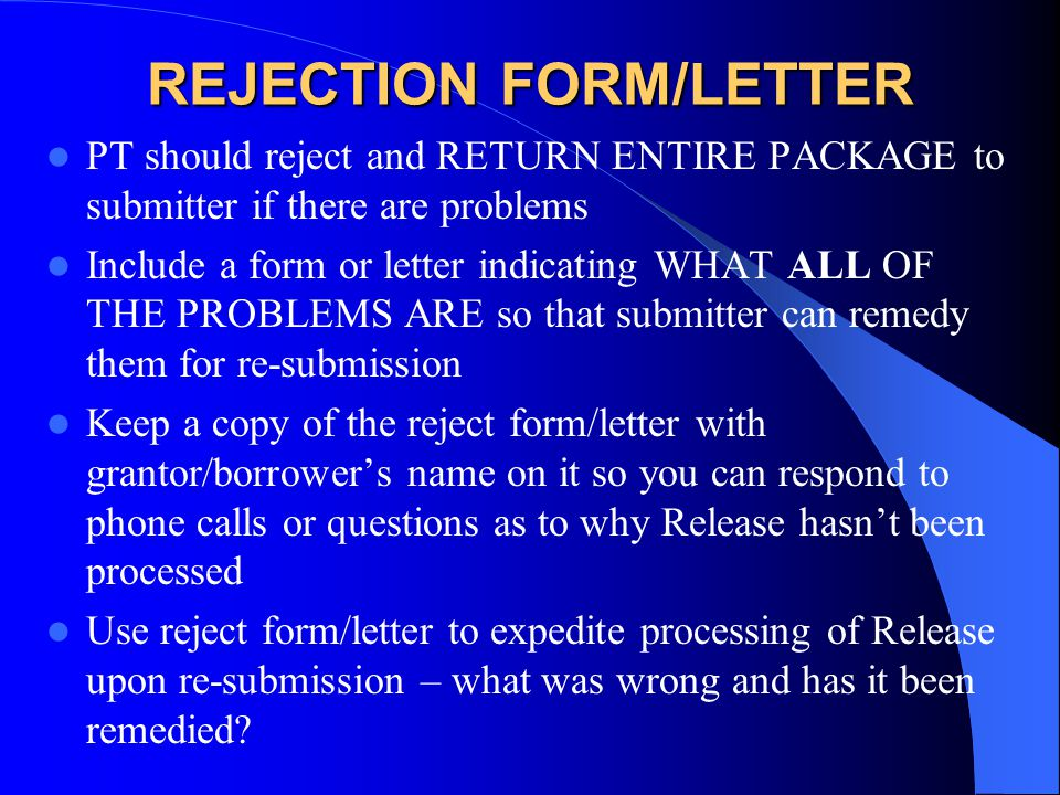 REJECTION FORM/LETTER PT should reject and RETURN ENTIRE PACKAGE to submitter if there are problems Include a form or letter indicating WHAT ALL OF THE PROBLEMS ARE so that submitter can remedy them for re-submission Keep a copy of the reject form/letter with grantor/borrower's name on it so you can respond to phone calls or questions as to why Release hasn't been processed Use reject form/letter to expedite processing of Release upon re-submission – what was wrong and has it been remedied