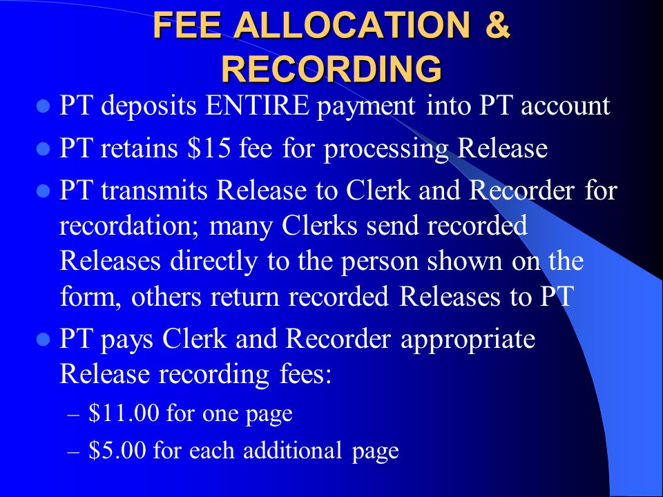 FEE ALLOCATION & RECORDING PT deposits ENTIRE payment into PT account PT retains $15 fee for processing Release PT transmits Release to Clerk and Recorder for recordation; many Clerks send recorded Releases directly to the person shown on the form, others return recorded Releases to PT PT pays Clerk and Recorder appropriate Release recording fees: – $11.00 for one page – $5.00 for each additional page