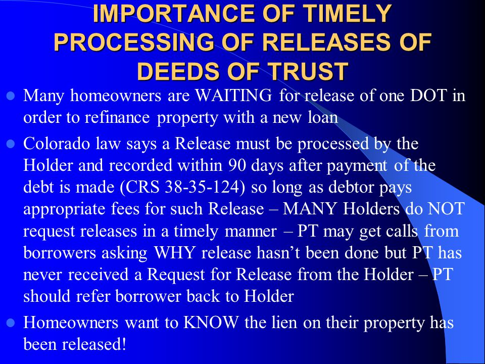 IMPORTANCE OF TIMELY PROCESSING OF RELEASES OF DEEDS OF TRUST Many homeowners are WAITING for release of one DOT in order to refinance property with a new loan Colorado law says a Release must be processed by the Holder and recorded within 90 days after payment of the debt is made (CRS 38-35-124) so long as debtor pays appropriate fees for such Release – MANY Holders do NOT request releases in a timely manner – PT may get calls from borrowers asking WHY release hasn't been done but PT has never received a Request for Release from the Holder – PT should refer borrower back to Holder Homeowners want to KNOW the lien on their property has been released!